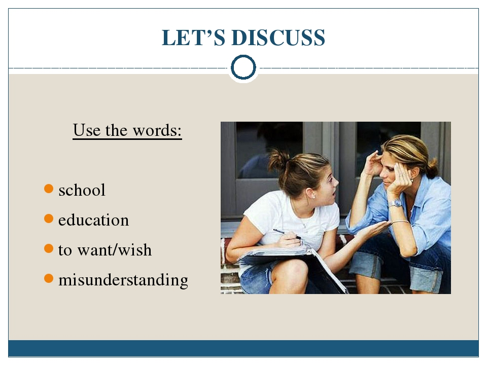 LET'S DISCUSS Use the words: school education to want/wish misunderstanding