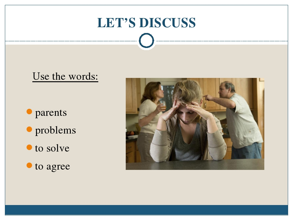 LET'S DISCUSS Use the words: parents problems to solve to agree