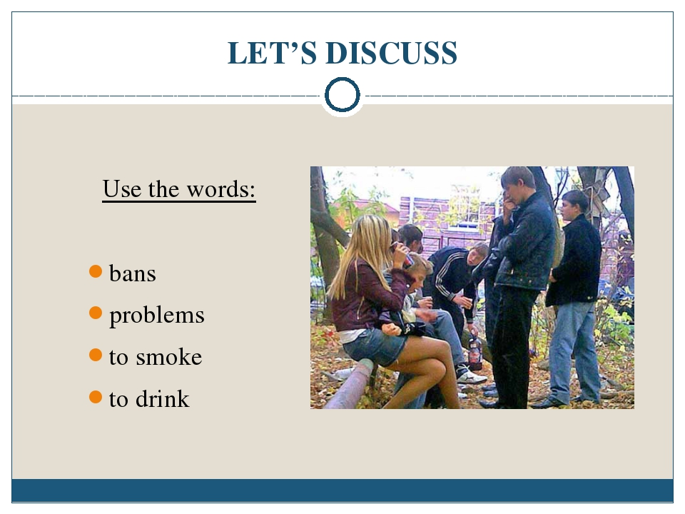 LET'S DISCUSS Use the words: bans problems to smoke to drink