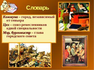 Словарь Коммуна – город, независимый от сеньора Цех – союз ремесленников одно