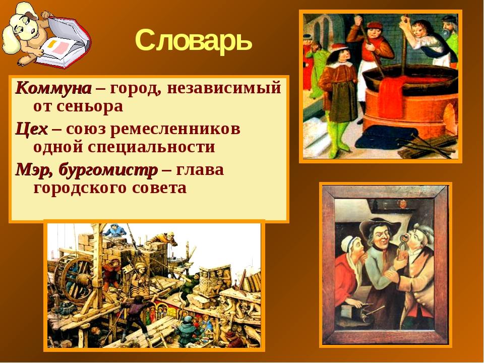 Словарь Коммуна – город, независимый от сеньора Цех – союз ремесленников одно...
