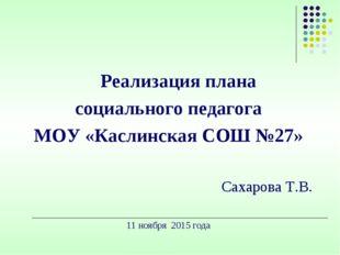 Реализация плана социального педагога МОУ «Каслинская СОШ №27» Сахарова Т.В