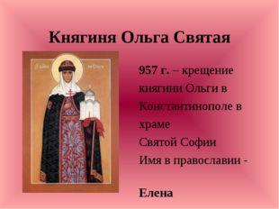 Княгиня Ольга Святая 957 г. – крещение княгини Ольги в Константинополе в храм