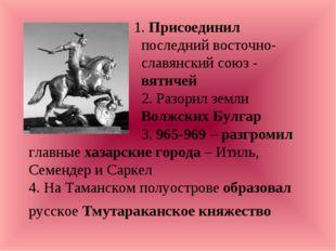 1. Присоединил последний восточно- славянский союз - вятичей 2. Разорил земл