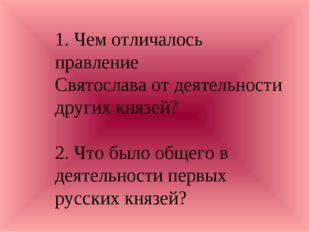 1. Чем отличалось правление Святослава от деятельности других князей? 2. Что