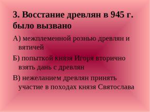 3. Восстание древлян в 945 г. было вызвано А) межплеменной рознью древлян и в