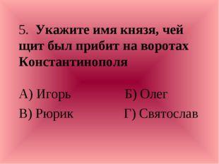 5. Укажите имя князя, чей щит был прибит на воротах Константинополя А) Игорь
