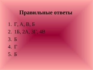 Правильные ответы Г, А, В, Б 1Б, 2А, 3Г, 4В Б Г Б