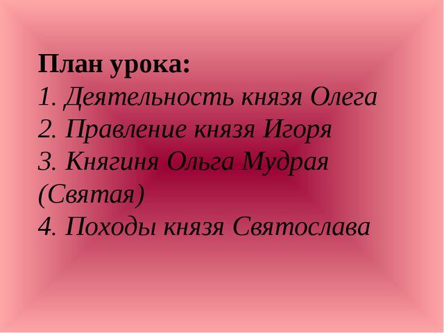 План урока: 1. Деятельность князя Олега 2. Правление князя Игоря 3. Княгиня О...