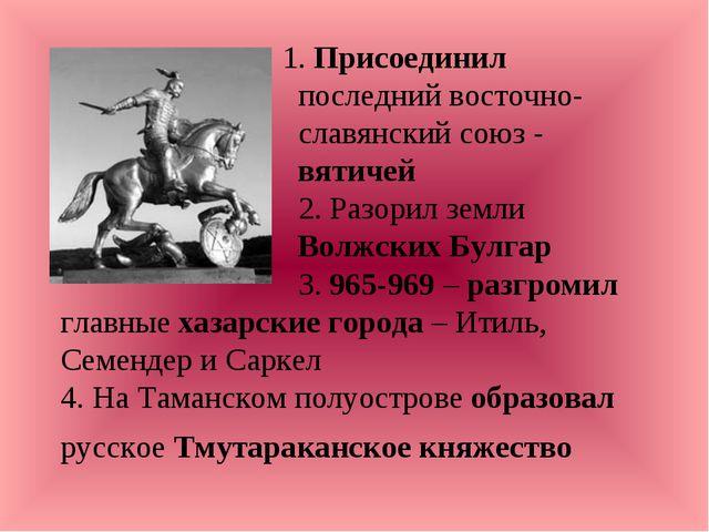 1. Присоединил последний восточно- славянский союз - вятичей 2. Разорил земл...
