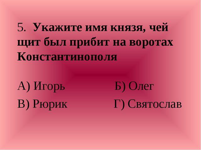 5. Укажите имя князя, чей щит был прибит на воротах Константинополя А) Игорь...