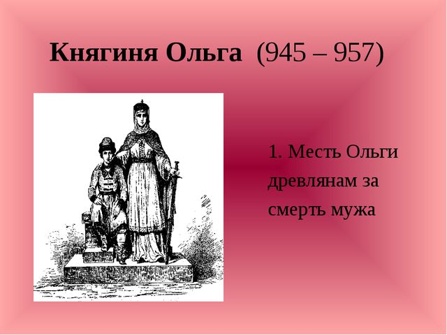 Княгиня Ольга (945 – 957) 1. Месть Ольги древлянам за смерть мужа