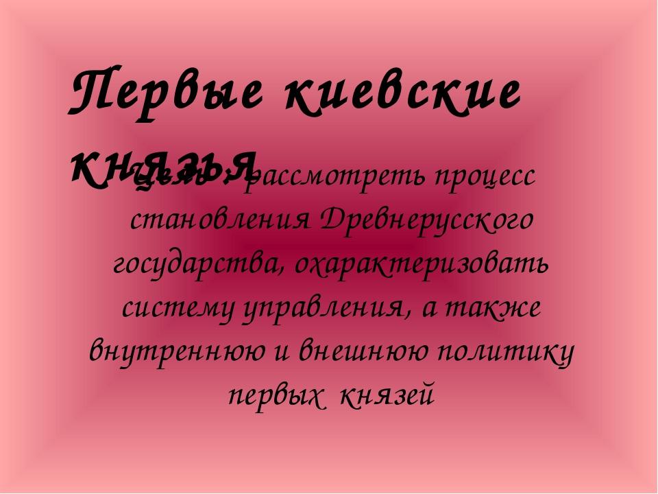 Цель : рассмотреть процесс становления Древнерусского государства, охарактер...
