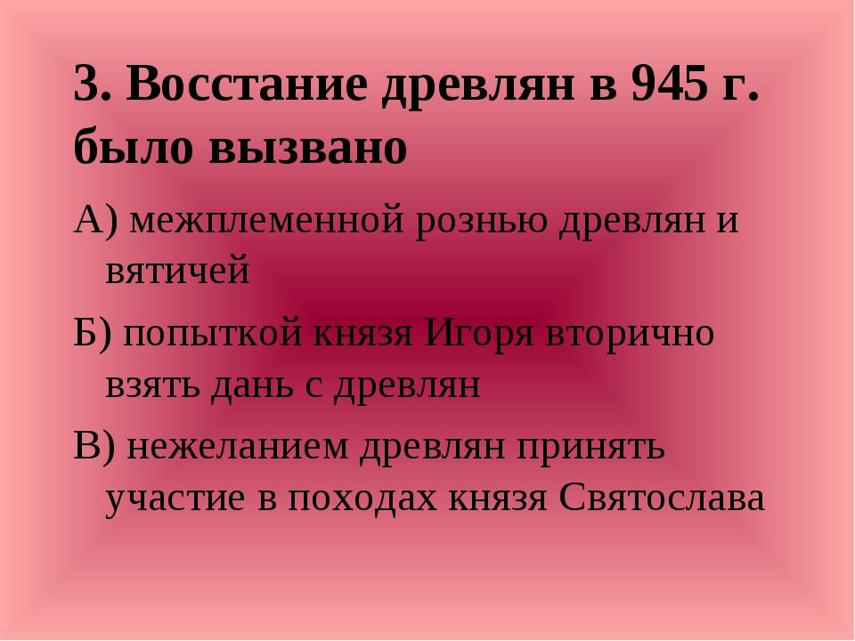 3. Восстание древлян в 945 г. было вызвано А) межплеменной рознью древлян и в...