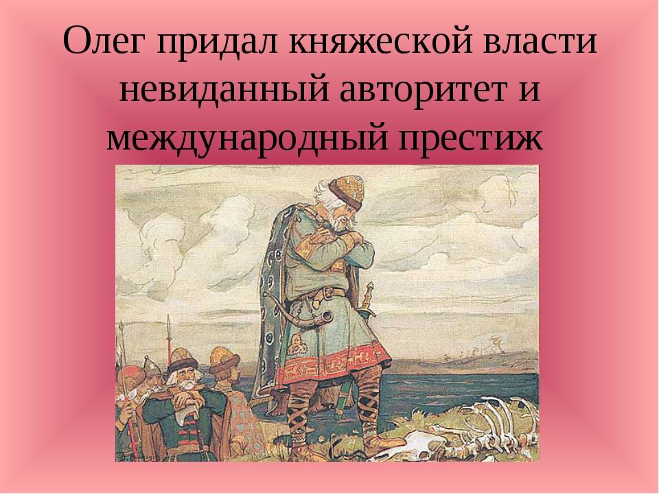 Олег придал княжеской власти невиданный авторитет и международный престиж
