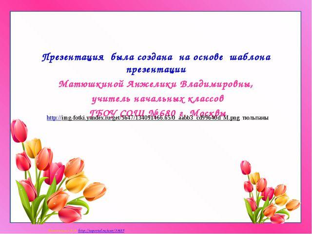 Презентация была создана на основе шаблона презентации Матюшкиной Анжелики В...
