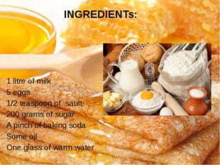 INGREDIENTs: 1 litre of milk 5 eggs 1/2 teaspoon of sault 200 grams of sugar