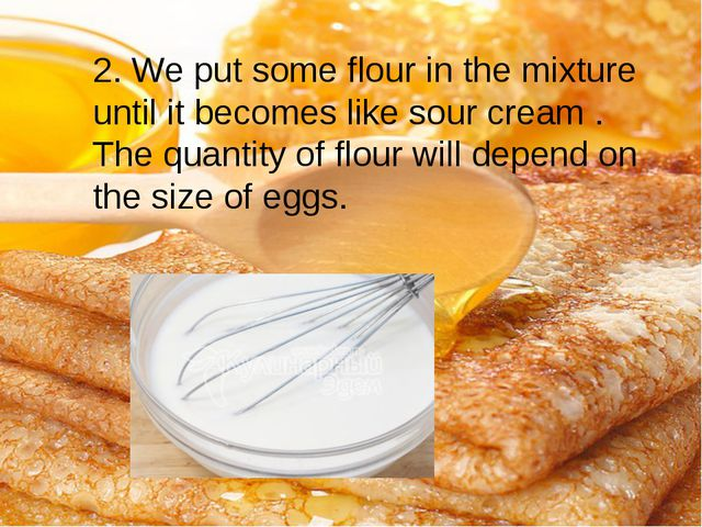2. We put some flour in the mixture until it becomes like sour cream . The qu...