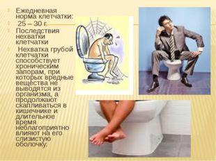 Ежедневная норма клетчатки: 25 – 30 г. Последствия нехватки клетчатки Нехватк