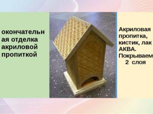 8 окончательная отделка акриловой пропиткой Акриловая пропитка,кистик, лак А