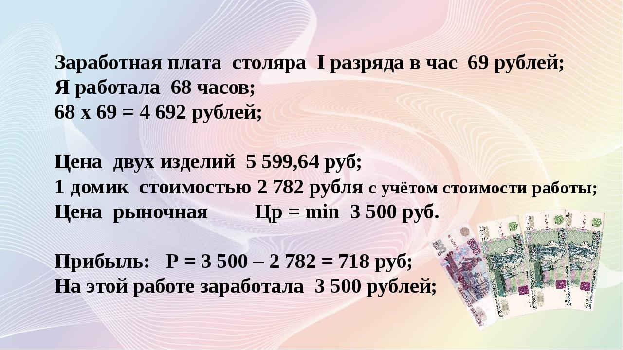 Заработная плата столяра I разряда в час 69 рублей; Я работала 68 часов; 68 х...