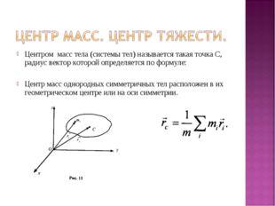 Центром масс тела (системы тел) называется такая точка С, радиус вектор котор