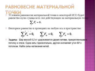Условием равновесия материальной точки в некоторой ИСО будет равенство нулю с