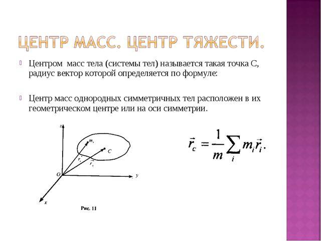 Центром масс тела (системы тел) называется такая точка С, радиус вектор котор...