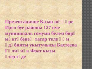 Презентацияне Казан шәһәре Идел буе районы 127 нче муниципаль гомуми белем би