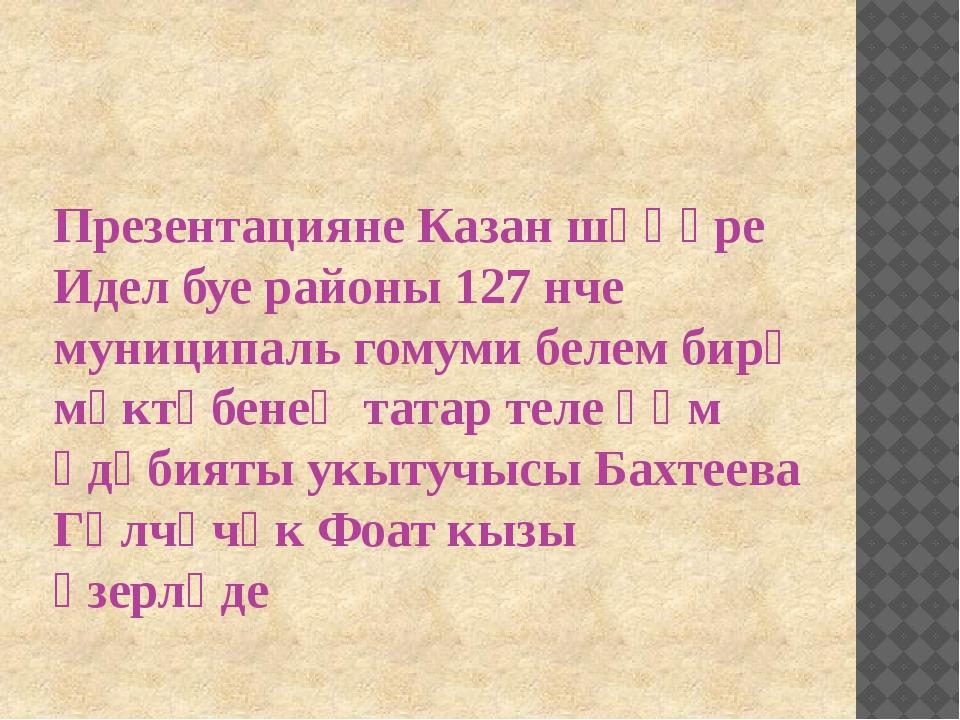 Презентацияне Казан шәһәре Идел буе районы 127 нче муниципаль гомуми белем би...