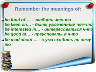 Remember the meanings of: be fond of…. – любить что-то be keen on… - быть увл