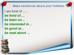 Make sentences about your hobbies I am fond of ….. be fond of…. be keen on… b