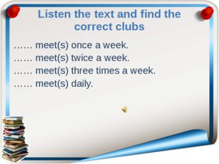 Listen the text and find the correct clubs …… meet(s) once a week. …… meet(s)