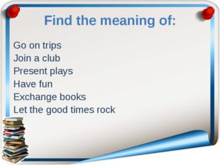 Find the meaning of: Go on trips Join a club Present plays Have fun Exchange