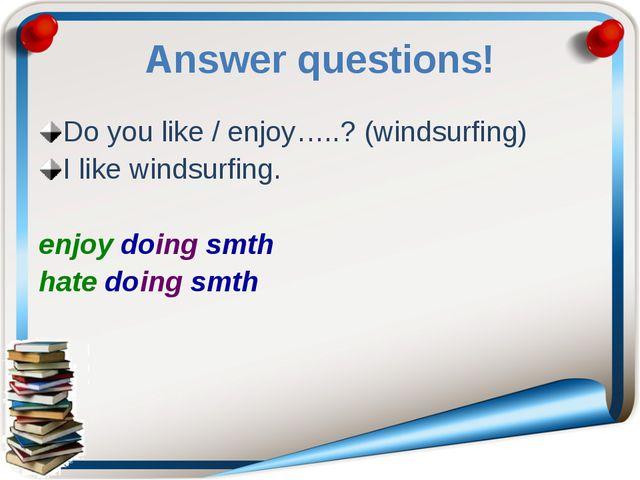 Answer questions! Do you like / enjoy…..? (windsurfing) I like windsurfing. e...