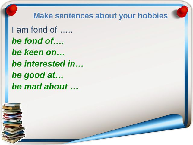 Make sentences about your hobbies I am fond of ….. be fond of…. be keen on… b...