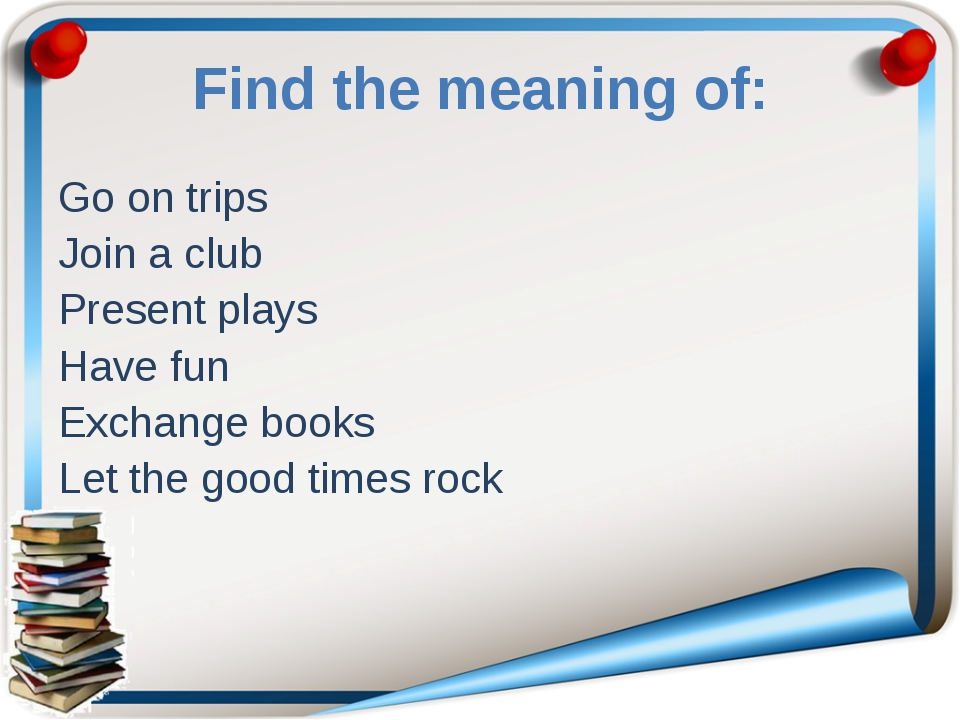 Find the meaning of: Go on trips Join a club Present plays Have fun Exchange...