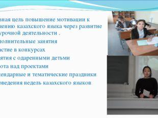 Основная цель повышение мотивации к изучению казахского языка через развитие