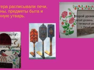 Мастера расписывали печи, камины, предметы быта и кухонную утварь.