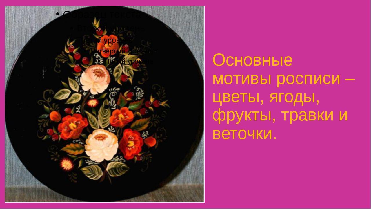 Основные мотивы росписи – цветы, ягоды, фрукты, травки и веточки.