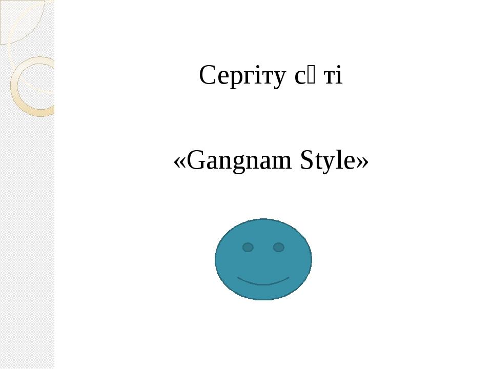 Сергіту сәті «Gangnam Style»