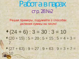 Работа в парах стр. 28 № 2 (24 + 6) : 3 = 30 : 3 = 10 (20 + 15) : 5 = 20 : 5