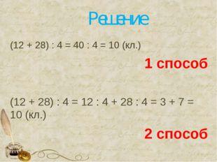 Решение (12 + 28) : 4 = 40 : 4 = 10 (кл.) 1 способ (12 + 28) : 4 = 12 : 4 + 2
