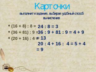 Карточки выполните задания, выбирая удобный способ вычисления (16 + 8) : 8 =
