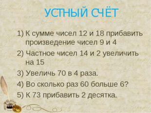 УСТНЫЙ СЧЁТ К сумме чисел 12 и 18 прибавить произведение чисел 9 и 4 2) Частн
