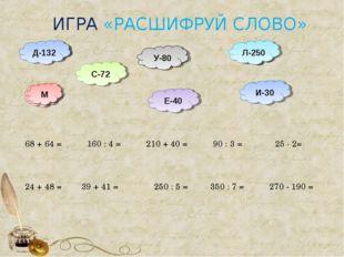ИГРА «РАСШИФРУЙ СЛОВО» 350 : 7 = 210 + 40 = Л Л-250 270 - 190 = 39 + 41 = 250