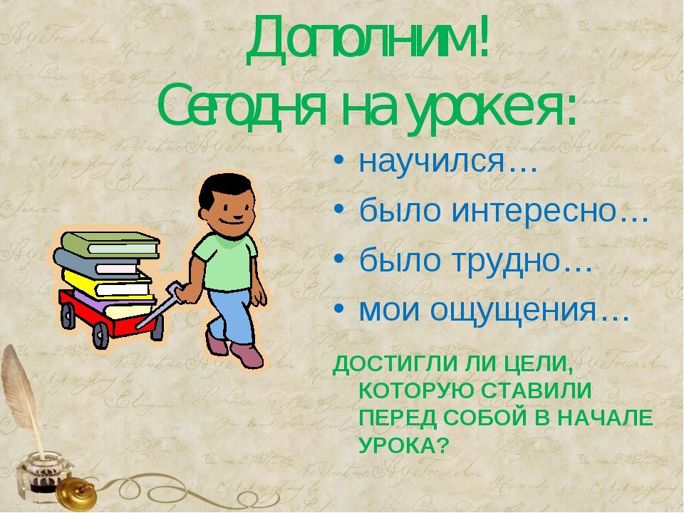 Дополним! Сегодня на уроке я: научился… было интересно… было трудно… мои ощу...