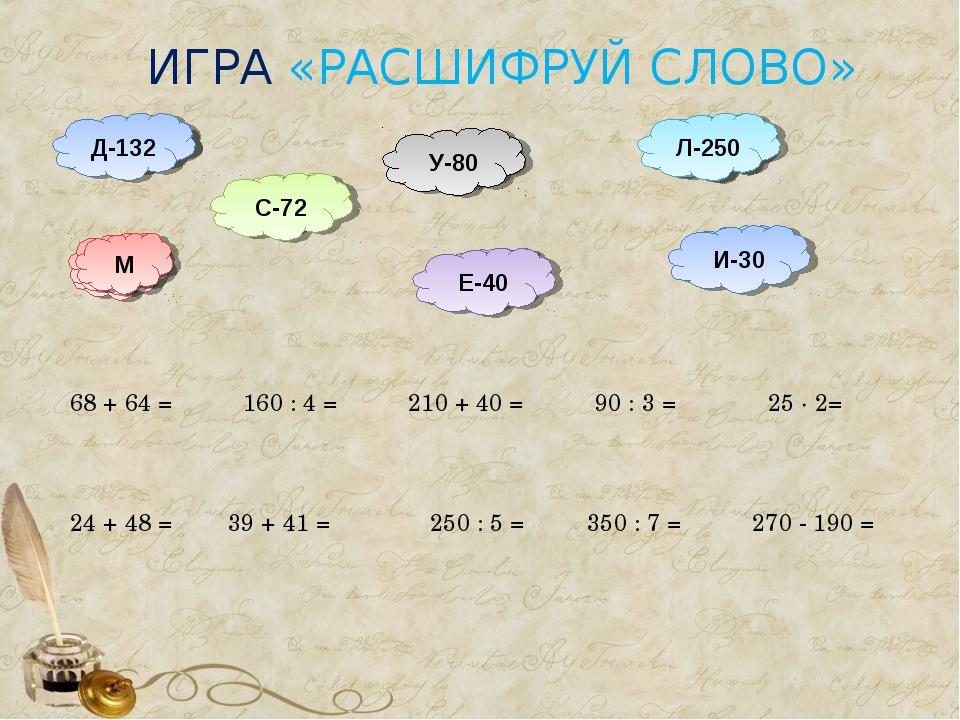 ИГРА «РАСШИФРУЙ СЛОВО» 350 : 7 = 210 + 40 = Л Л-250 270 - 190 = 39 + 41 = 250...