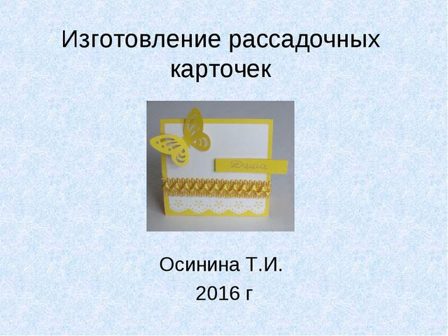 Изготовление рассадочных карточек Осинина Т.И. 2016 г