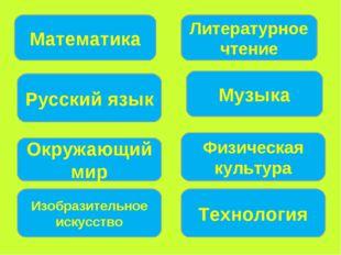 Математика Русский язык Окружающий мир Литературное чтение Музыка Физическая